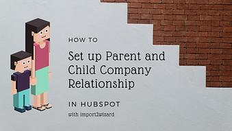 How to Import Parent and Child Company Relationships into HubSpot
