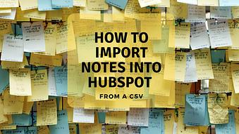 How to Import Notes into HubSpot from a CSV
