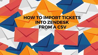 How to Import Tickets into Zendesk from a CSV