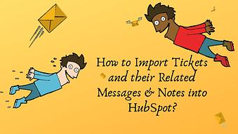 How to Import Tickets and their Related Messages & Notes into HubSpot