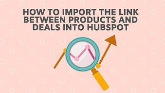 How to Import the Link Between Products and Deals into HubSpot