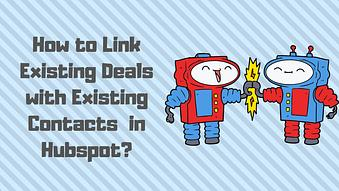 How to Link Existing Deals with Existing Contacts in HubSpot
