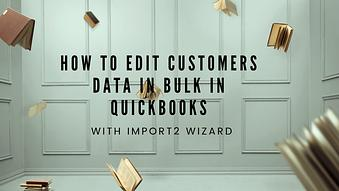 How to Edit Customers Information in Bulk in Quickbooks with Import2 Wizard