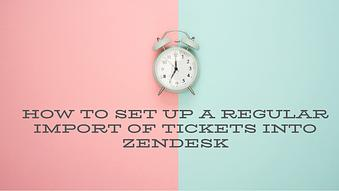 How to Set up a Regular Import of Tickets into Zendesk