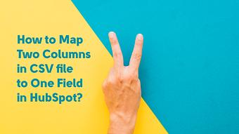 How to Map Two Columns in CSV file to One Field in HubSpot?