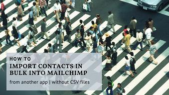 How to Import Contacts in Bulk into MailChimp from another app without CSV file