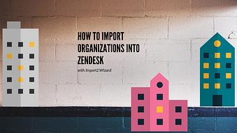 How to Import Organizations into Zendesk