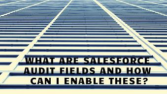 What are Salesforce Audit Fields and How Can I Enable These