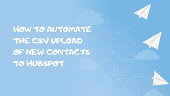 How to Automate the CSV Upload of New Contacts into HubSpot